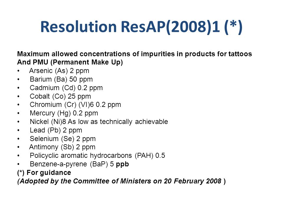 Resolution ResAP(2008)1 (*) Maximum allowed concentrations of impurities in products for tattoos And PMU (Permanent Make Up) Arsenic (As) 2 ppm Barium (Ba) 50 ppm Cadmium (Cd) 0.2 ppm Cobalt (Co) 25 ppm Chromium (Cr) (VI)6 0.2 ppm Mercury (Hg) 0.2 ppm Nickel (Ni)8 As low as technically achievable Lead (Pb) 2 ppm Selenium (Se) 2 ppm Antimony (Sb) 2 ppm Policyclic aromatic hydrocarbons (PAH) 0.5 Benzene-a-pyrene (BaP) 5 ppb (*) For guidance (Adopted by the Committee of Ministers on 20 February 2008 )