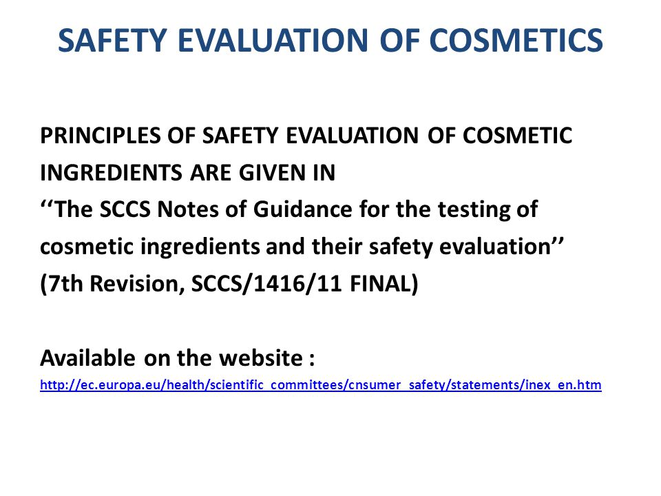 SAFETY EVALUATION OF COSMETICS PRINCIPLES OF SAFETY EVALUATION OF COSMETIC INGREDIENTS ARE GIVEN IN ''The SCCS Notes of Guidance for the testing of cosmetic ingredients and their safety evaluation'' (7th Revision, SCCS/1416/11 FINAL) Available on the website : http://ec.europa.eu/health/scientific_committees/cnsumer_safety/statements/inex_en.htm