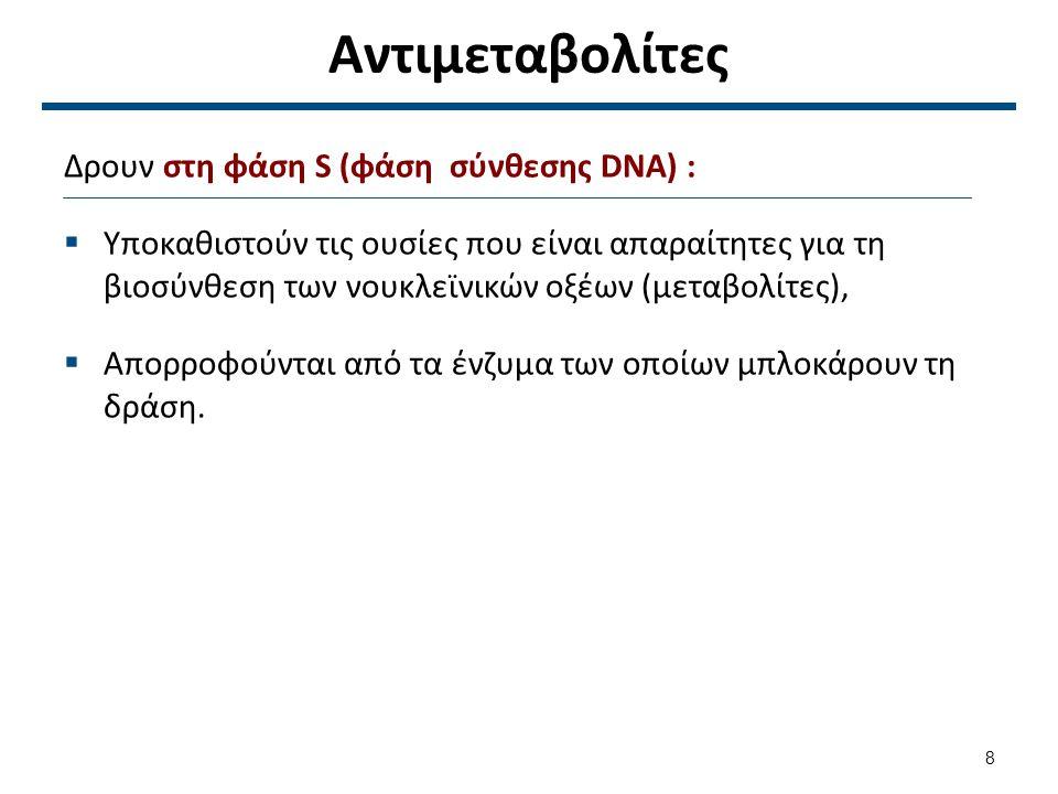 Αντιμεταβολίτες Δρουν στη φάση S (φάση σύνθεσης DNA) :  Υποκαθιστούν τις ουσίες που είναι απαραίτητες για τη βιοσύνθεση των νουκλεϊνικών οξέων (μεταβ