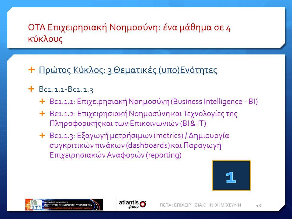 ΟΤΑ Επιχειρησιακή Νοημοσύνη: ένα μάθημα σε 4 κύκλους  Πρώτος Κύκλος: 3 Θεματικές (υπο)Ενότητες  Bc1.1.1-Bc1.1.3  Bc1.1.1: Επιχειρησιακή Nοημοσύνη (Business Intelligence - ΒΙ)  Bc1.1.2: Επιχειρησιακή Νοημοσύνη και Τεχνολογίες της Πληροφορικής και των Επικοινωνιών (BI & IT)  Bc1.1.3: Εξαγωγή μετρήσιμων (metrics) / Δημιουργία συγκριτικών πινάκων (dashboards) και Παραγωγή Eπιχειρησιακών Aναφορών (reporting) 18 ΠΕΤΑ: ΕΠΙΧΕΙΡΗΣΙΑΚΗ ΝΟΗΜΟΣΥΝΗ