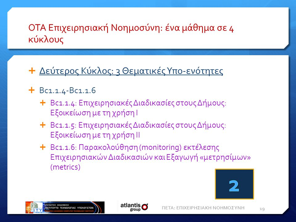 ΟΤΑ Επιχειρησιακή Νοημοσύνη: ένα μάθημα σε 4 κύκλους  Δεύτερος Κύκλος: 3 Θεματικές Υπο-ενότητες  Bc1.1.4-Bc1.1.6  Bc1.1.4: Επιχειρησιακές Διαδικασίες στους Δήμους: Εξοικείωση με τη χρήση Ι  Bc1.1.5: Επιχειρησιακές Διαδικασίες στους Δήμους: Εξοικείωση με τη χρήση ΙΙ  Bc1.1.6: Παρακολούθηση (monitoring) εκτέλεσης Επιχειρησιακών Διαδικασιών και Eξαγωγή «μετρησίμων» (metrics) 19 ΠΕΤΑ: ΕΠΙΧΕΙΡΗΣΙΑΚΗ ΝΟΗΜΟΣΥΝΗ