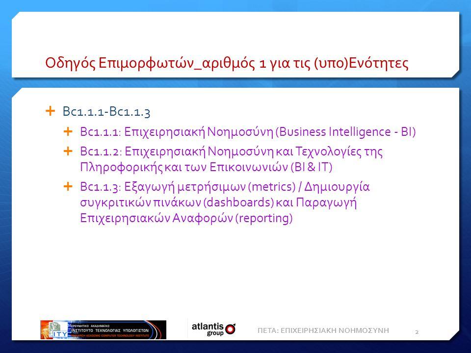Οδηγός Επιμορφωτών_αριθμός 1 για τις (υπο)Ενότητες  Bc1.1.1-Bc1.1.3  Bc1.1.1: Επιχειρησιακή Nοημοσύνη (Business Intelligence - ΒΙ)  Bc1.1.2: Επιχειρησιακή Νοημοσύνη και Τεχνολογίες της Πληροφορικής και των Επικοινωνιών (BI & IT)  Bc1.1.3: Εξαγωγή μετρήσιμων (metrics) / Δημιουργία συγκριτικών πινάκων (dashboards) και Παραγωγή Eπιχειρησιακών Aναφορών (reporting) ΠΕΤΑ: ΕΠΙΧΕΙΡΗΣΙΑΚΗ ΝΟΗΜΟΣΥΝΗ 2