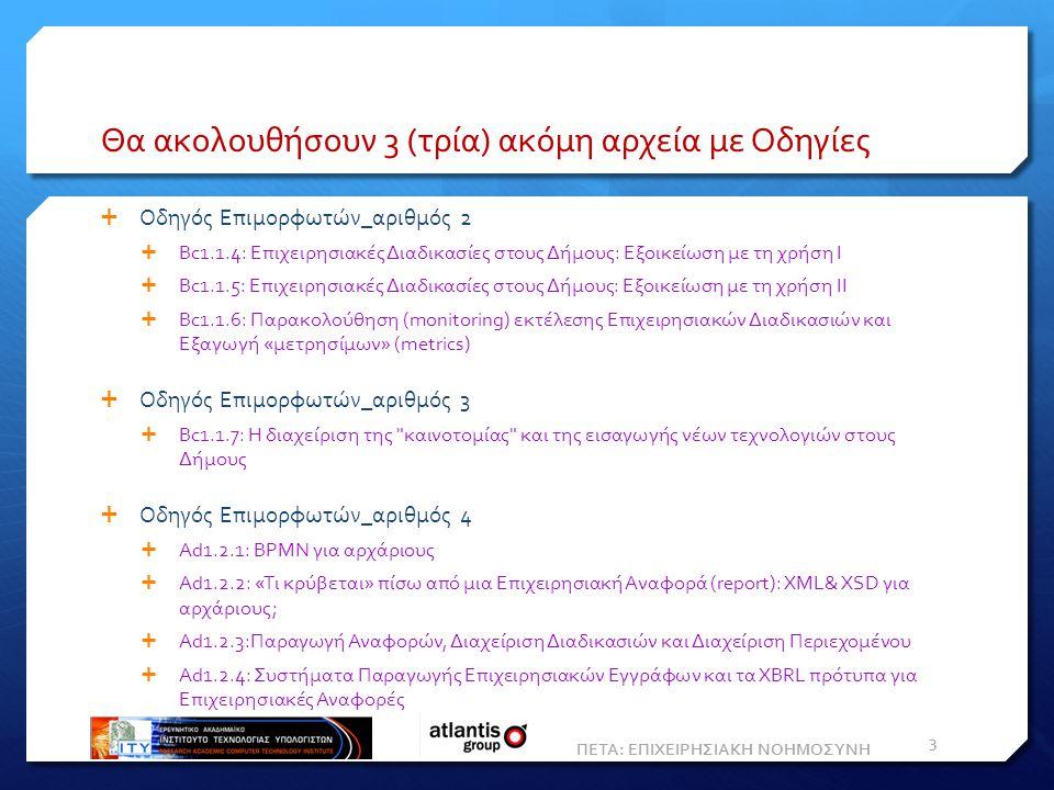 Θα ακολουθήσουν 3 (τρία) ακόμη αρχεία με Οδηγίες  Οδηγός Επιμορφωτών_αριθμός 2  Bc1.1.4: Επιχειρησιακές Διαδικασίες στους Δήμους: Εξοικείωση με τη χρήση Ι  Bc1.1.5: Επιχειρησιακές Διαδικασίες στους Δήμους: Εξοικείωση με τη χρήση ΙΙ  Bc1.1.6: Παρακολούθηση (monitoring) εκτέλεσης Επιχειρησιακών Διαδικασιών και Eξαγωγή «μετρησίμων» (metrics)  Οδηγός Επιμορφωτών_αριθμός 3  Bc1.1.7: Η διαχείριση της καινοτομίας και της εισαγωγής νέων τεχνολογιών στους Δήμους  Οδηγός Επιμορφωτών_αριθμός 4  Ad1.2.1: BPMN για αρχάριους  Ad1.2.2: «Τι κρύβεται» πίσω από μια Eπιχειρησιακή Aναφορά (report): XML& XSD για αρχάριους;  Ad1.2.3:Παραγωγή Αναφορών, Διαχείριση Διαδικασιών και Διαχείριση Περιεχομένου  Ad1.2.4: Συστήματα Παραγωγής Επιχειρησιακών Εγγράφων και τα XBRL πρότυπα για Επιχειρησιακές Αναφορές ΠΕΤΑ: ΕΠΙΧΕΙΡΗΣΙΑΚΗ ΝΟΗΜΟΣΥΝΗ 3