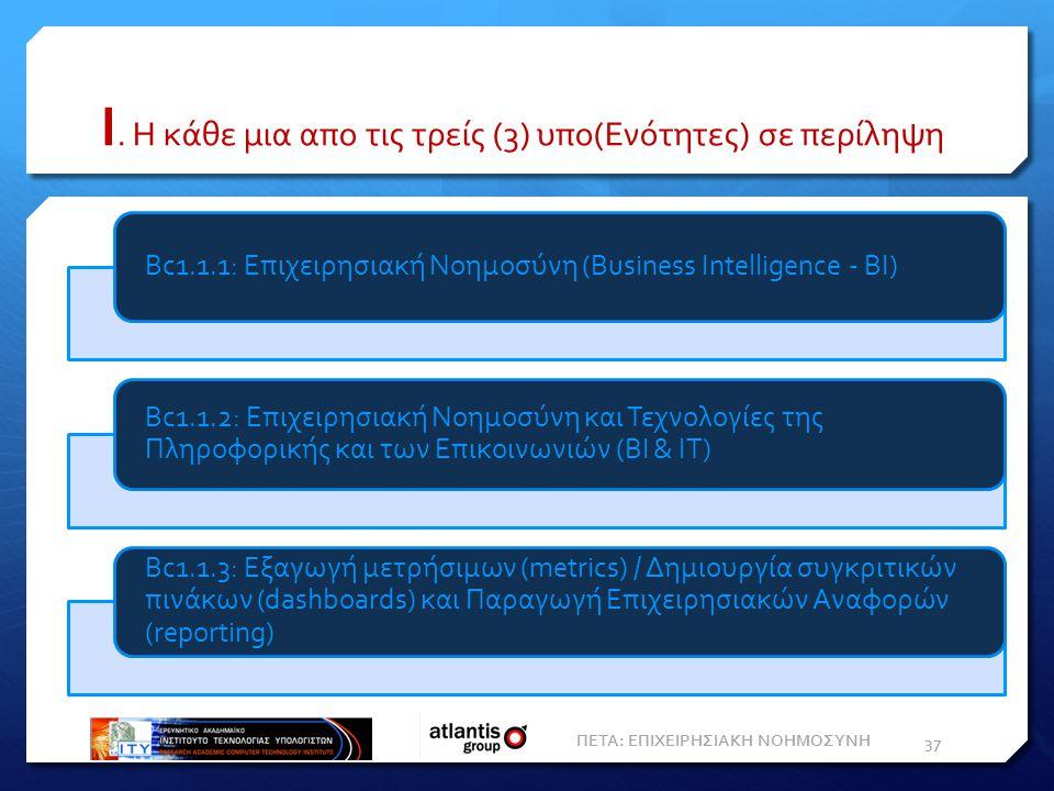 I. Η κάθε μια απο τις τρείς (3) υπο(Ενότητες) σε περίληψη ΠΕΤΑ: ΕΠΙΧΕΙΡΗΣΙΑΚΗ ΝΟΗΜΟΣΥΝΗ 37 Bc1.1.1: Επιχειρησιακή Nοημοσύνη (Business Intelligence - Β