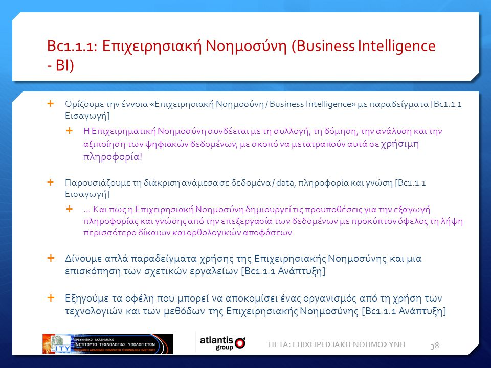 Bc1.1.1: Επιχειρησιακή Nοημοσύνη (Business Intelligence - ΒΙ)  Ορίζουμε την έννοια «Επιχειρησιακή Νοημοσύνη / Business Intelligence» με παραδείγματα [Bc1.1.1 Εισαγωγή]  Η Επιχειρηματική Νοημοσύνη συνδέεται με τη συλλογή, τη δόμηση, την ανάλυση και την αξιποίηση των ψηφιακών δεδομένων, με σκοπό να μετατραπούν αυτά σε χρήσιμη πληροφορία.