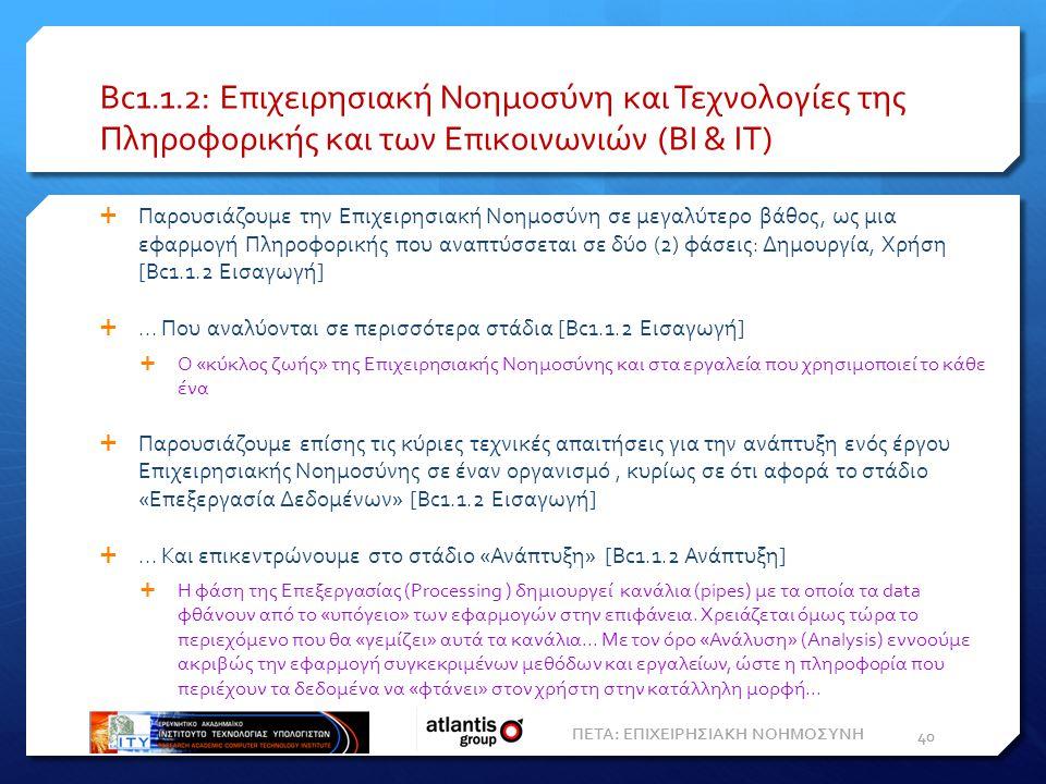 Bc1.1.2: Επιχειρησιακή Νοημοσύνη και Τεχνολογίες της Πληροφορικής και των Επικοινωνιών (BI & IT)  Παρουσιάζουμε την Επιχειρησιακή Νοημοσύνη σε μεγαλύτερο βάθος, ως μια εφαρμογή Πληροφορικής που αναπτύσσεται σε δύο (2) φάσεις: Δημουργία, Χρήση [Bc1.1.2 Εισαγωγή] ...