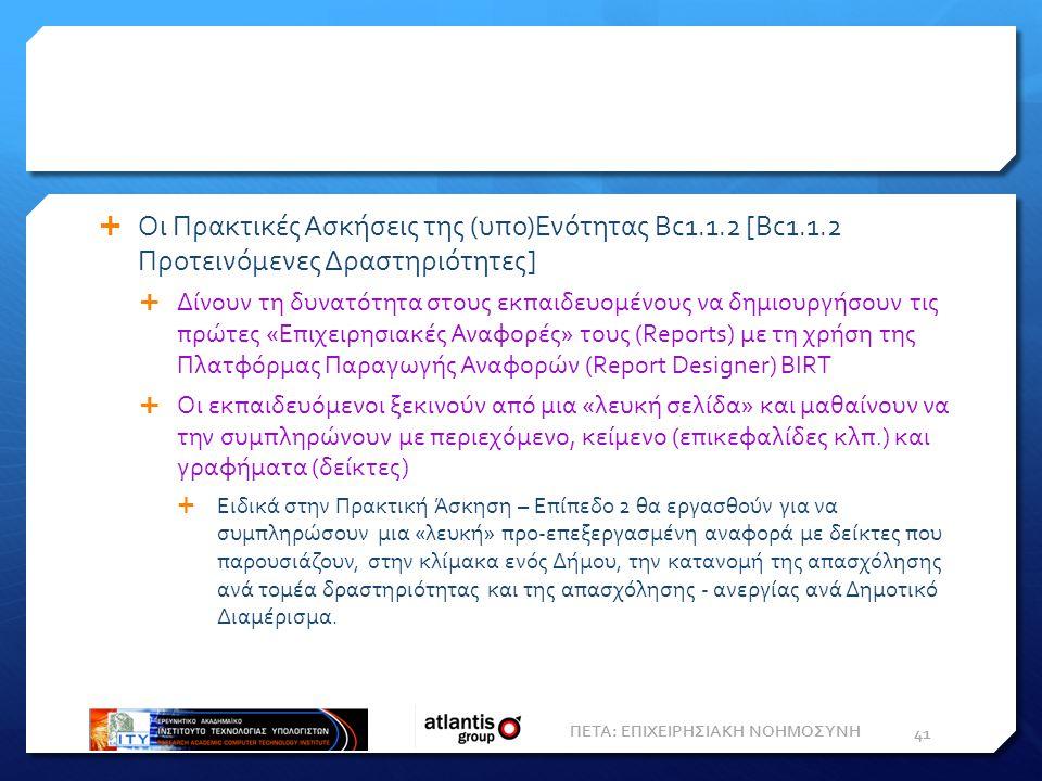  Οι Πρακτικές Ασκήσεις της (υπο)Ενότητας Bc1.1.2 [Bc1.1.2 Προτεινόμενες Δραστηριότητες]  Δίνουν τη δυνατότητα στους εκπαιδευομένους να δημιουργήσουν τις πρώτες «Επιχειρησιακές Αναφορές» τους (Reports) με τη χρήση της Πλατφόρμας Παραγωγής Αναφορών (Report Designer) BIRT  Οι εκπαιδευόμενοι ξεκινούν από μια «λευκή σελίδα» και μαθαίνουν να την συμπληρώνουν με περιεχόμενο, κείμενο (επικεφαλίδες κλπ.) και γραφήματα (δείκτες)  Ειδικά στην Πρακτική Άσκηση – Επίπεδο 2 θα εργασθούν για να συμπληρώσουν μια «λευκή» προ-επεξεργασμένη αναφορά με δείκτες που παρουσιάζουν, στην κλίμακα ενός Δήμου, την κατανομή της απασχόλησης ανά τομέα δραστηριότητας και της απασχόλησης - ανεργίας ανά Δημοτικό Διαμέρισμα.