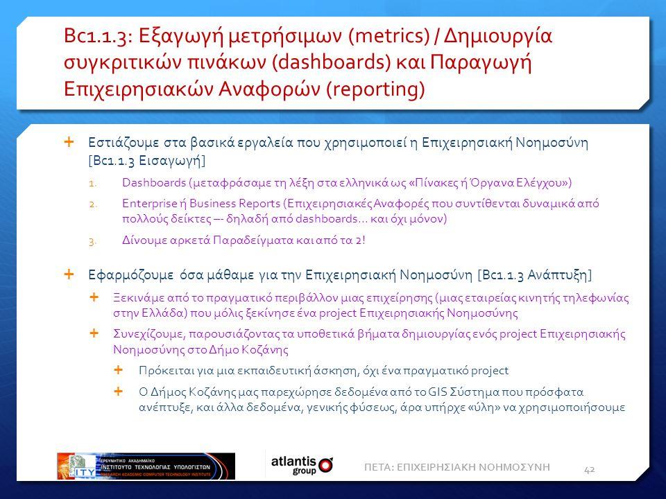 Bc1.1.3: Εξαγωγή μετρήσιμων (metrics) / Δημιουργία συγκριτικών πινάκων (dashboards) και Παραγωγή Eπιχειρησιακών Aναφορών (reporting)  Εστιάζουμε στα βασικά εργαλεία που χρησιμοποιεί η Επιχειρησιακή Νοημοσύνη [Bc1.1.3 Εισαγωγή] 1.
