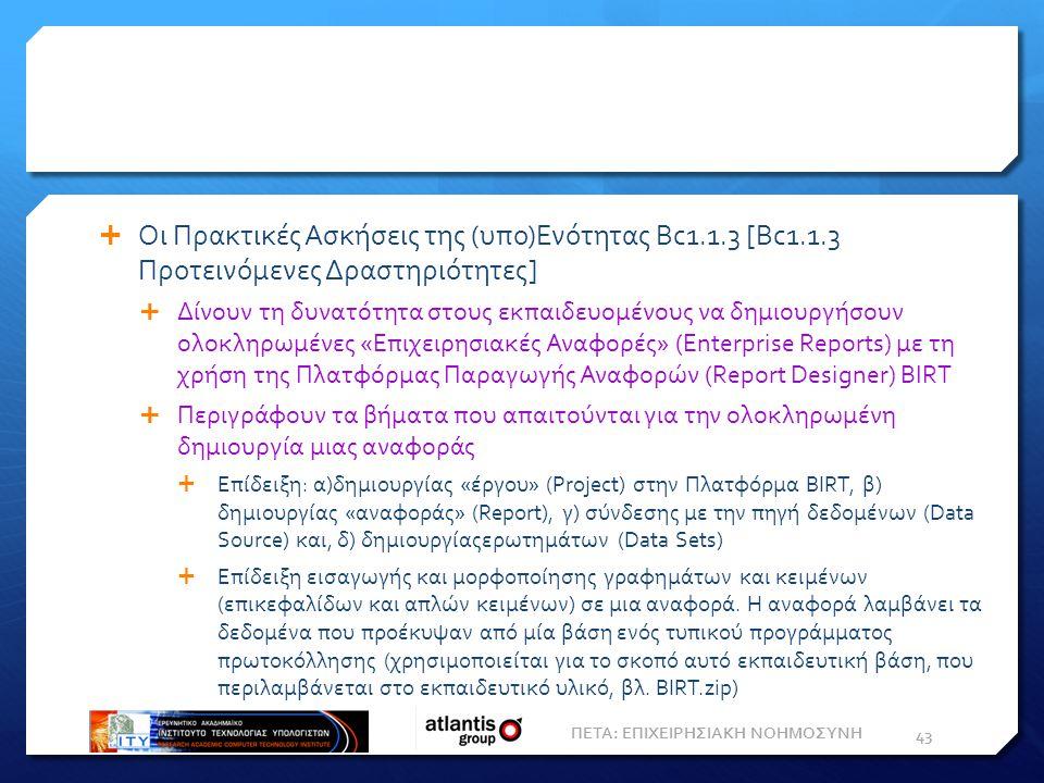  Οι Πρακτικές Ασκήσεις της (υπο)Ενότητας Bc1.1.3 [Bc1.1.3 Προτεινόμενες Δραστηριότητες]  Δίνουν τη δυνατότητα στους εκπαιδευομένους να δημιουργήσουν ολοκληρωμένες «Επιχειρησιακές Αναφορές» (Enterprise Reports) με τη χρήση της Πλατφόρμας Παραγωγής Αναφορών (Report Designer) BIRT  Περιγράφουν τα βήματα που απαιτούνται για την ολοκληρωμένη δημιουργία μιας αναφοράς  Επίδειξη: α)δημιουργίας «έργου» (Project) στην Πλατφόρμα BIRT, β) δημιουργίας «αναφοράς» (Report), γ) σύνδεσης με την πηγή δεδομένων (Data Source) και, δ) δημιουργίαςερωτημάτων (Data Sets)  Επίδειξη εισαγωγής και μορφοποίησης γραφημάτων και κειμένων (επικεφαλίδων και απλών κειμένων) σε μια αναφορά.