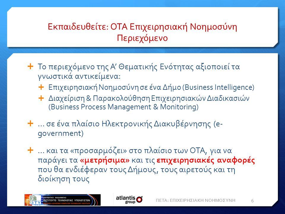 Εκπαιδευθείτε: ΟΤΑ Επιχειρησιακή Νοημοσύνη Περιεχόμενο  Το περιεχόμενο της Α' Θεματικής Ενότητας αξιοποιεί τα γνωστικά αντικείμενα:  Επιχειρησιακή Νοημοσύνη σε ένα Δήμο (Βusiness Intelligence)  Διαχείριση & Παρακολούθηση Επιχειρησιακών Διαδικασιών (Business Process Management & Monitoring) ...