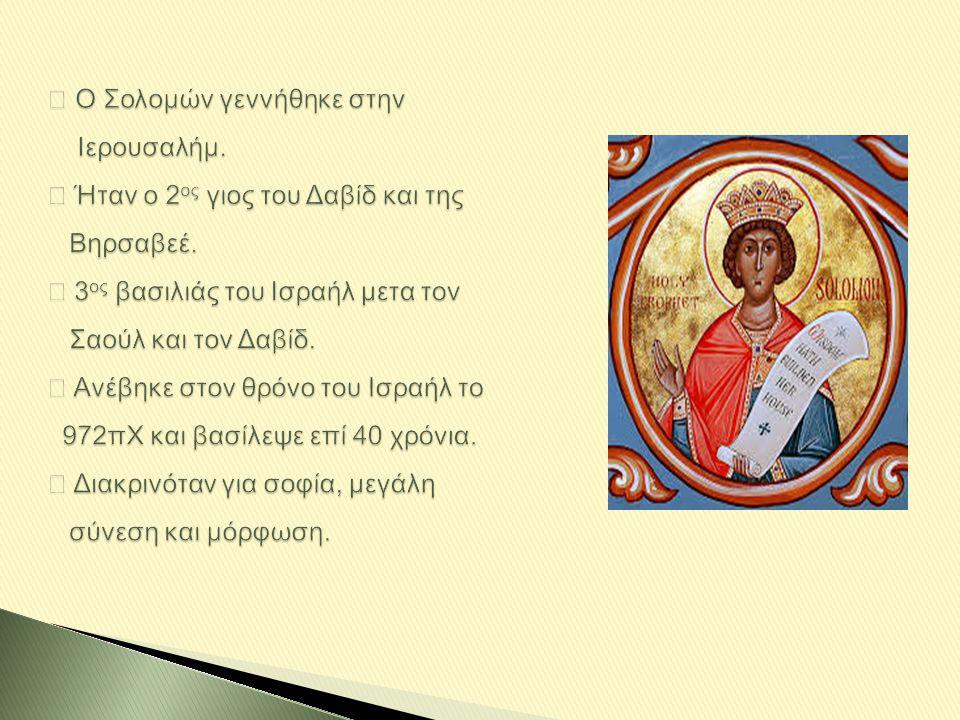 ◈ Ο Σολομών γεννήθηκε στην Ιερουσαλήμ. ◈ Ήταν ο 2 ος γιος του Δαβίδ και της Βηρσαβεέ. ◈ 3 ος βασιλιάς του Ισραήλ μετα τον Σαούλ και τον Δαβίδ. ◈ Ανέβη