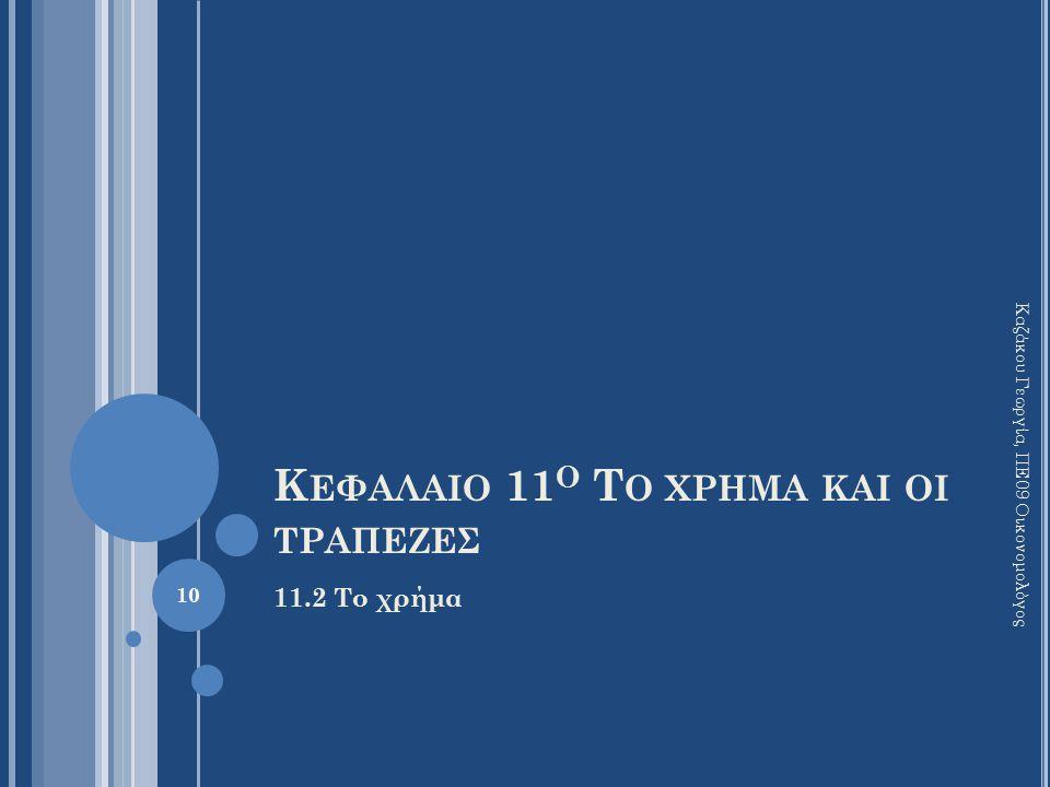 Κ ΕΦΑΛΑΙΟ 11 Ο Τ Ο ΧΡΗΜΑ ΚΑΙ ΟΙ ΤΡΑΠΕΖΕΣ 11.2 Το χρήμα Καζάκου Γεωργία, ΠΕ09 Οικονομολόγος 10