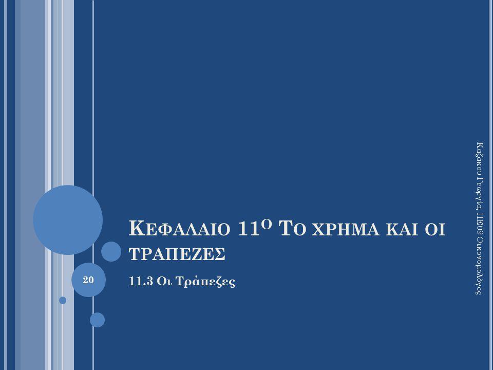 Κ ΕΦΑΛΑΙΟ 11 Ο Τ Ο ΧΡΗΜΑ ΚΑΙ ΟΙ ΤΡΑΠΕΖΕΣ 11.3 Οι Τράπεζες Καζάκου Γεωργία, ΠΕ09 Οικονομολόγος 20