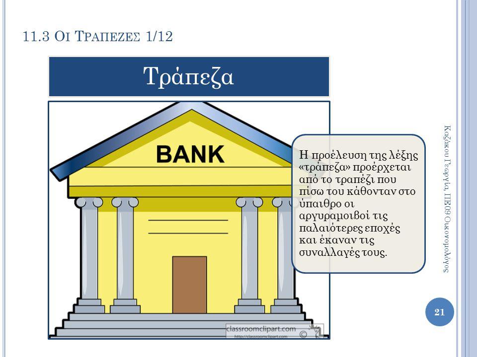 11.3 Ο Ι Τ ΡΑΠΕΖΕΣ 1/12 Καζάκου Γεωργία, ΠΕ09 Οικονομολόγος 21 Η προέλευση της λέξης «τράπεζα» προέρχεται από το τραπέζι που πίσω του κάθονταν στο ύπα