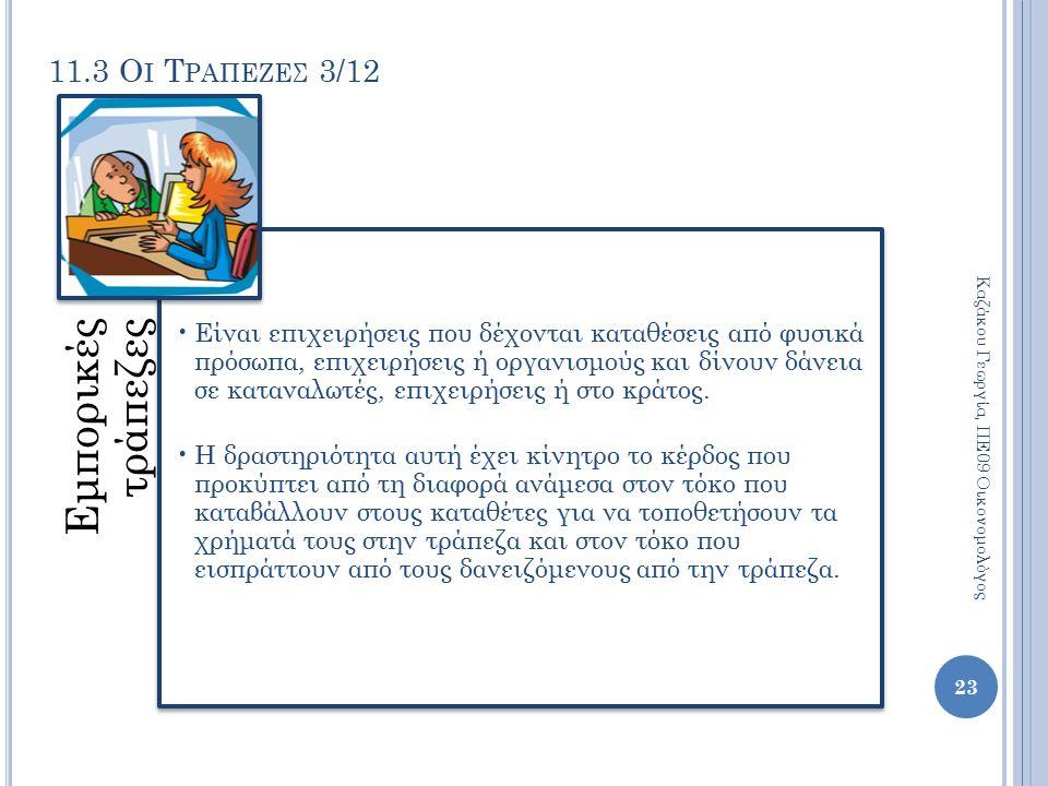11.3 Ο Ι Τ ΡΑΠΕΖΕΣ 3/12 Εμπορικές τράπεζες Είναι επιχειρήσεις που δέχονται καταθέσεις από φυσικά πρόσωπα, επιχειρήσεις ή οργανισμούς και δίνουν δάνεια