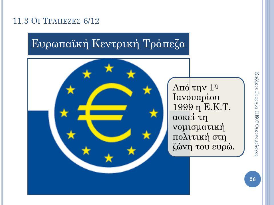 11.3 Ο Ι Τ ΡΑΠΕΖΕΣ 6/12 Καζάκου Γεωργία, ΠΕ09 Οικονομολόγος 26 Από την 1 η Ιανουαρίου 1999 η Ε.Κ.Τ. ασκεί τη νομισματική πολιτική στη ζώνη του ευρώ. Ε