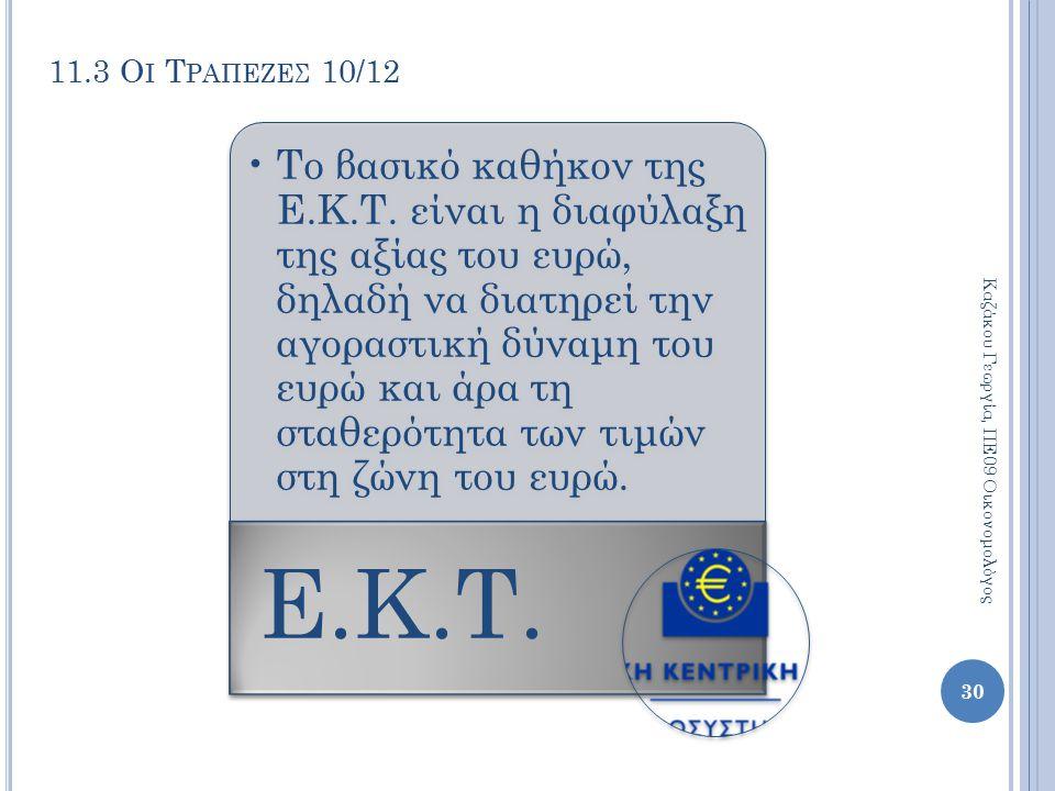 11.3 Ο Ι Τ ΡΑΠΕΖΕΣ 10/12 Το βασικό καθήκον της Ε.Κ.Τ. είναι η διαφύλαξη της αξίας του ευρώ, δηλαδή να διατηρεί την αγοραστική δύναμη του ευρώ και άρα