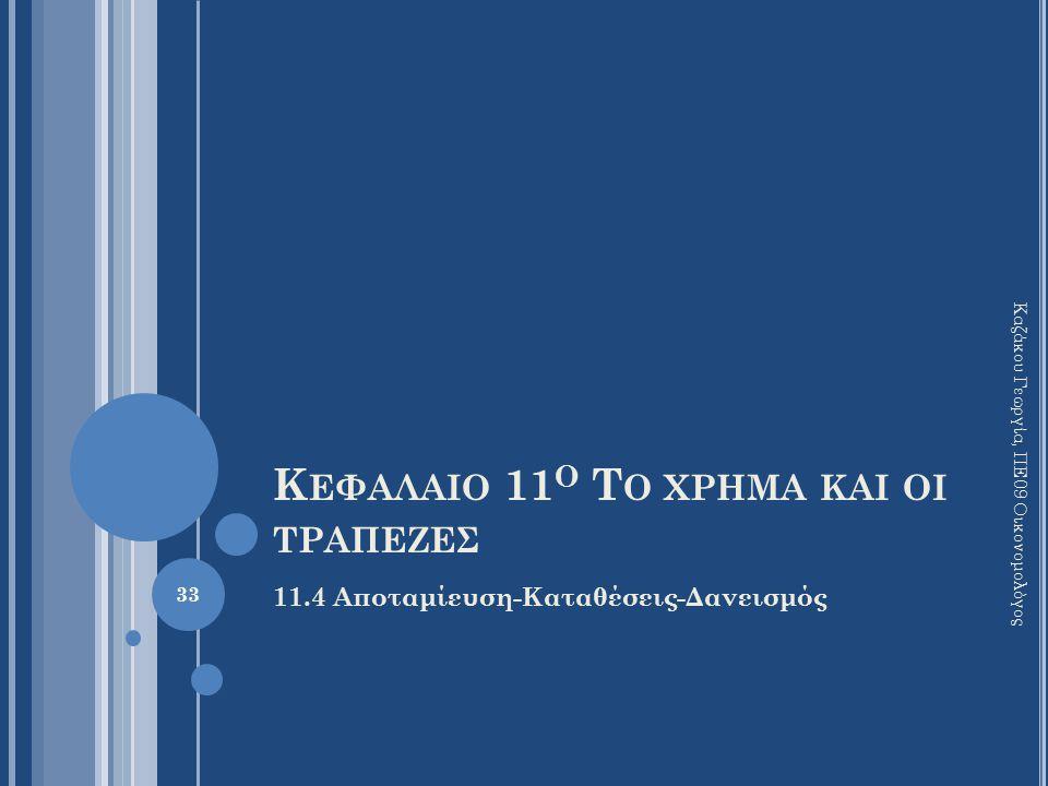 Κ ΕΦΑΛΑΙΟ 11 Ο Τ Ο ΧΡΗΜΑ ΚΑΙ ΟΙ ΤΡΑΠΕΖΕΣ 11.4 Αποταμίευση-Καταθέσεις-Δανεισμός Καζάκου Γεωργία, ΠΕ09 Οικονομολόγος 33