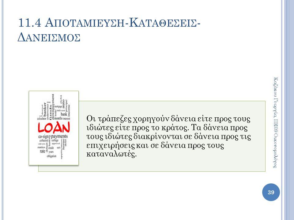 11.4 Α ΠΟΤΑΜΙΕΥΣΗ -Κ ΑΤΑΘΕΣΕΙΣ - Δ ΑΝΕΙΣΜΟΣ 39 Καζάκου Γεωργία, ΠΕ09 Οικονομολόγος Οι τράπεζες χορηγούν δάνεια είτε προς τους ιδιώτες είτε προς το κρά