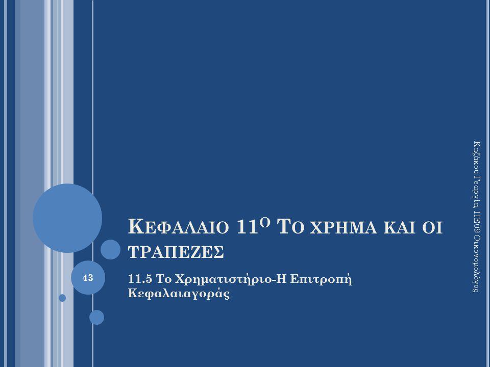 Κ ΕΦΑΛΑΙΟ 11 Ο Τ Ο ΧΡΗΜΑ ΚΑΙ ΟΙ ΤΡΑΠΕΖΕΣ 11.5 Το Χρηματιστήριο-Η Επιτροπή Κεφαλαιαγοράς Καζάκου Γεωργία, ΠΕ09 Οικονομολόγος 43