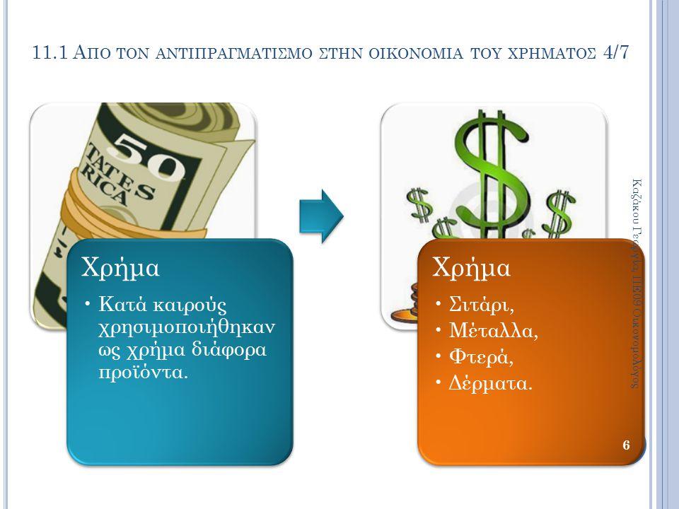 Χρήμα Κατά καιρούς χρησιμοποιήθηκαν ως χρήμα διάφορα προϊόντα. Χρήμα Σιτάρι, Μέταλλα, Φτερά, Δέρματα. Καζάκου Γεωργία, ΠΕ09 Οικονομολόγος 6 11.1 Α ΠΟ