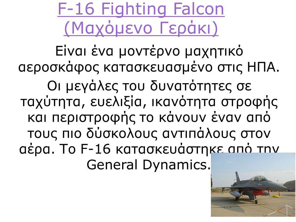 F-16 Fighting Falcon (Μαχόμενο Γεράκι) Είναι ένα μοντέρνο μαχητικό αεροσκάφος κατασκευασμένο στις ΗΠΑ.
