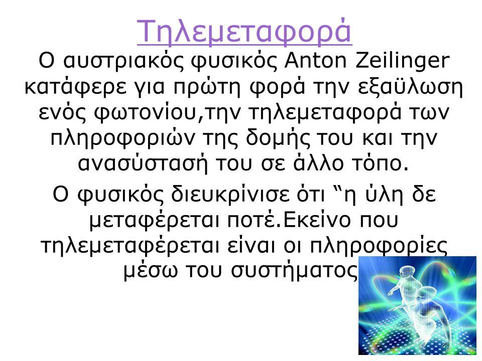 Tηλεμεταφορά Ο αυστριακός φυσικός Anton Zeilinger κατάφερε για πρώτη φορά την εξαϋλωση ενός φωτονίου,την τηλεμεταφορά των πληροφοριών της δομής του και την ανασύστασή του σε άλλο τόπο.