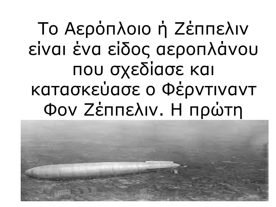 Το Αερόπλοιο ή Ζέππελιν είναι ένα είδος αεροπλάνου που σχεδίασε και κατασκεύασε ο Φέρντιναντ Φον Ζέππελιν.