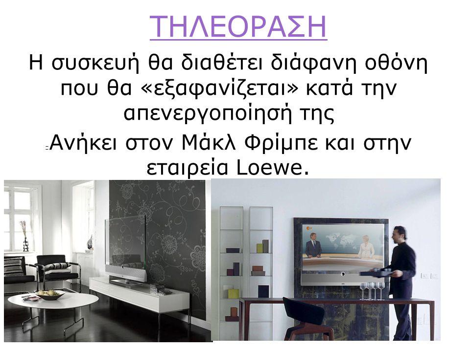 ΤΗΛΕΟΡΑΣΗ Η συσκευή θα διαθέτει διάφανη οθόνη που θα «εξαφανίζεται» κατά την απενεργοποίησή της Aνήκει στον Μάκλ Φρίμπε και στην εταιρεία Loewe.