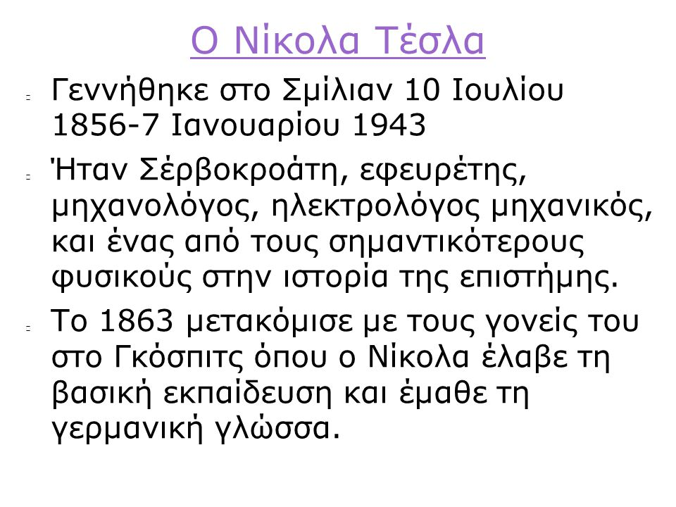 Ο Νίκολα Τέσλα Γεννήθηκε στο Σμίλιαν 10 Ιουλίου 1856-7 Ιανουαρίου 1943 Ήταν Σέρβοκροάτη, εφευρέτης, μηχανολόγος, ηλεκτρολόγος μηχανικός, και ένας από τους σημαντικότερους φυσικούς στην ιστορία της επιστήμης.