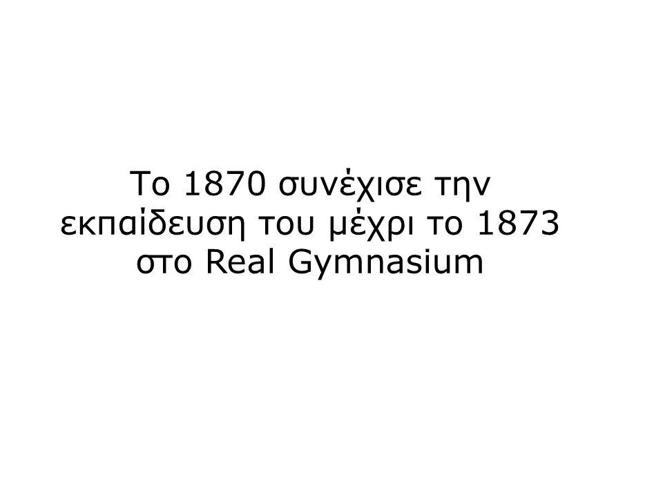 Το 1870 συνέχισε την εκπαίδευση του μέχρι το 1873 στο Real Gymnasium