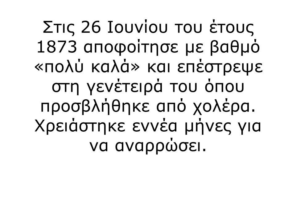 Στις 26 Ιουνίου του έτους 1873 αποφοίτησε με βαθμό «πολύ καλά» και επέστρεψε στη γενέτειρά του όπου προσβλήθηκε από χολέρα.