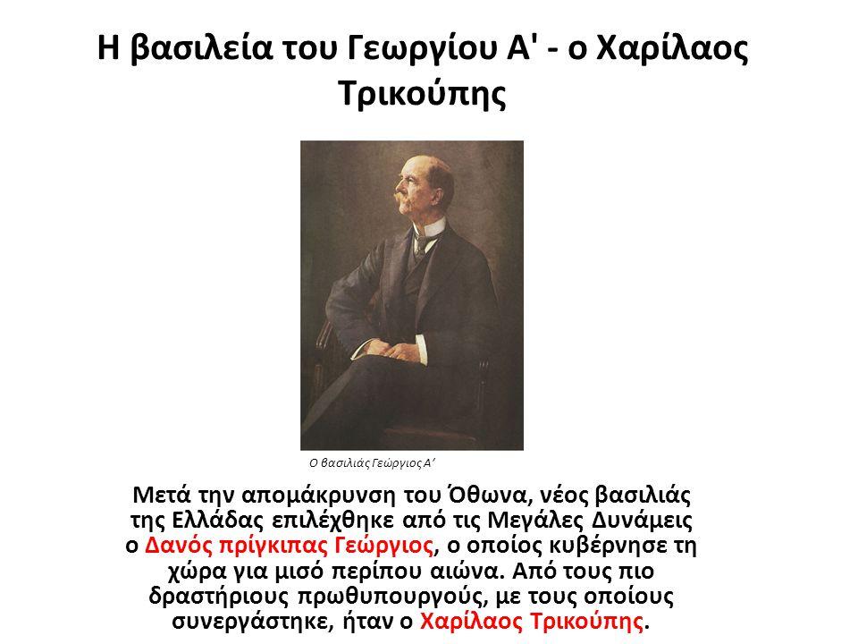 Η βασιλεία του Γεωργίου Α' - ο Χαρίλαος Τρικούπης Μετά την απομάκρυνση του Όθωνα, νέος βασιλιάς της Ελλάδας επιλέχθηκε από τις Μεγάλες Δυνάμεις ο Δανό