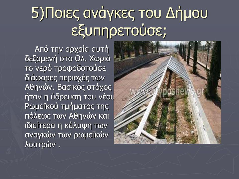 5)Ποιες ανάγκες του Δήμου εξυπηρετούσε; Από την αρχαία αυτή δεξαμενή στο Ολ. Χωριό το νερό τροφοδοτούσε διάφορες περιοχές των Αθηνών. Βασικός στόχος ή