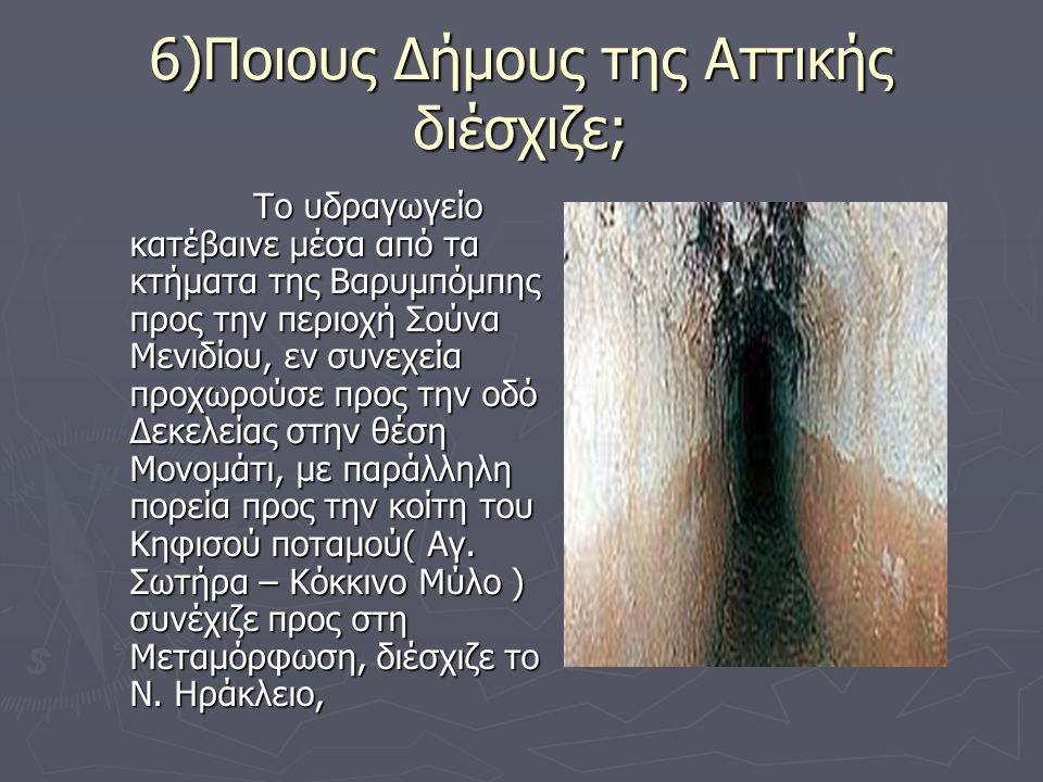 6)Ποιους Δήμους της Αττικής διέσχιζε; Το υδραγωγείο κατέβαινε μέσα από τα κτήματα της Βαρυμπόμπης προς την περιοχή Σούνα Μενιδίου, εν συνεχεία προχωρο