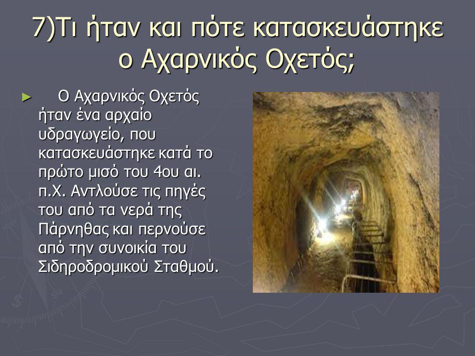 7)Τι ήταν και πότε κατασκευάστηκε ο Αχαρνικός Οχετός; ► Ο Αχαρνικός Οχετός ήταν ένα αρχαίο υδραγωγείο, που κατασκευάστηκε κατά το πρώτο μισό του 4ου α