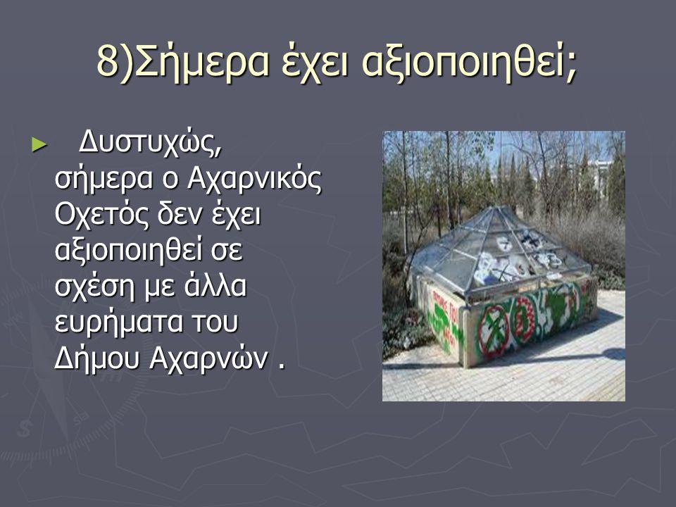 8)Σήμερα έχει αξιοποιηθεί; ► Δυστυχώς, σήμερα ο Αχαρνικός Οχετός δεν έχει αξιοποιηθεί σε σχέση με άλλα ευρήματα του Δήμου Αχαρνών.
