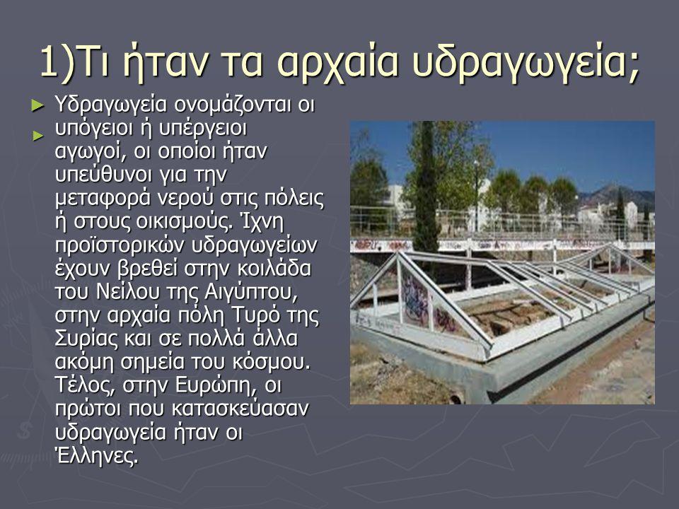 1)Τι ήταν τα αρχαία υδραγωγεία; ► Υδραγωγεία ονομάζονται οι υπόγειοι ή υπέργειοι αγωγοί, οι οποίοι ήταν υπεύθυνοι για την μεταφορά νερού στις πόλεις ή