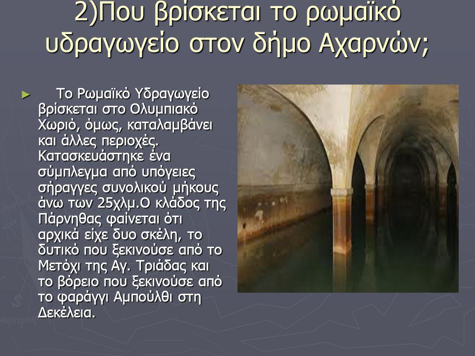 2)Που βρίσκεται το ρωμαϊκό υδραγωγείο στον δήμο Αχαρνών; ► Το Ρωμαϊκό Υδραγωγείο βρίσκεται στο Ολυμπιακό Χωριό, όμως, καταλαμβάνει και άλλες περιοχές.