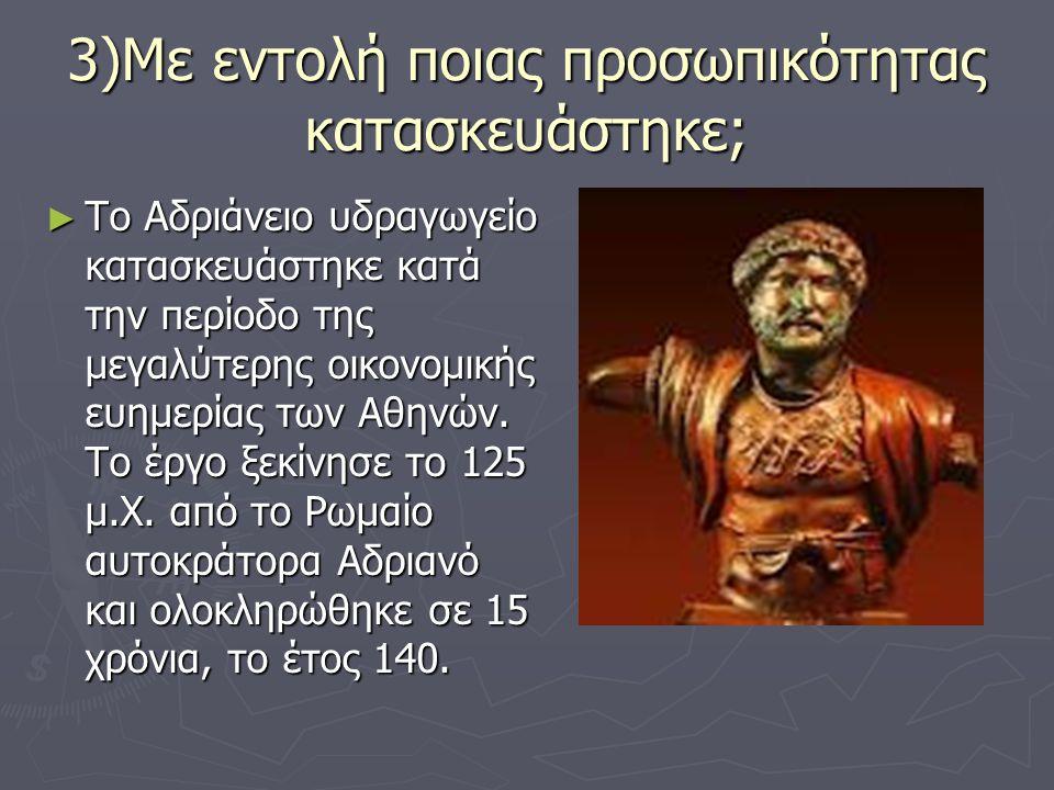 3)Με εντολή ποιας προσωπικότητας κατασκευάστηκε; ► To Αδριάνειο υδραγωγείο κατασκευάστηκε κατά την περίοδο της μεγαλύτερης οικονομικής ευημερίας των Α