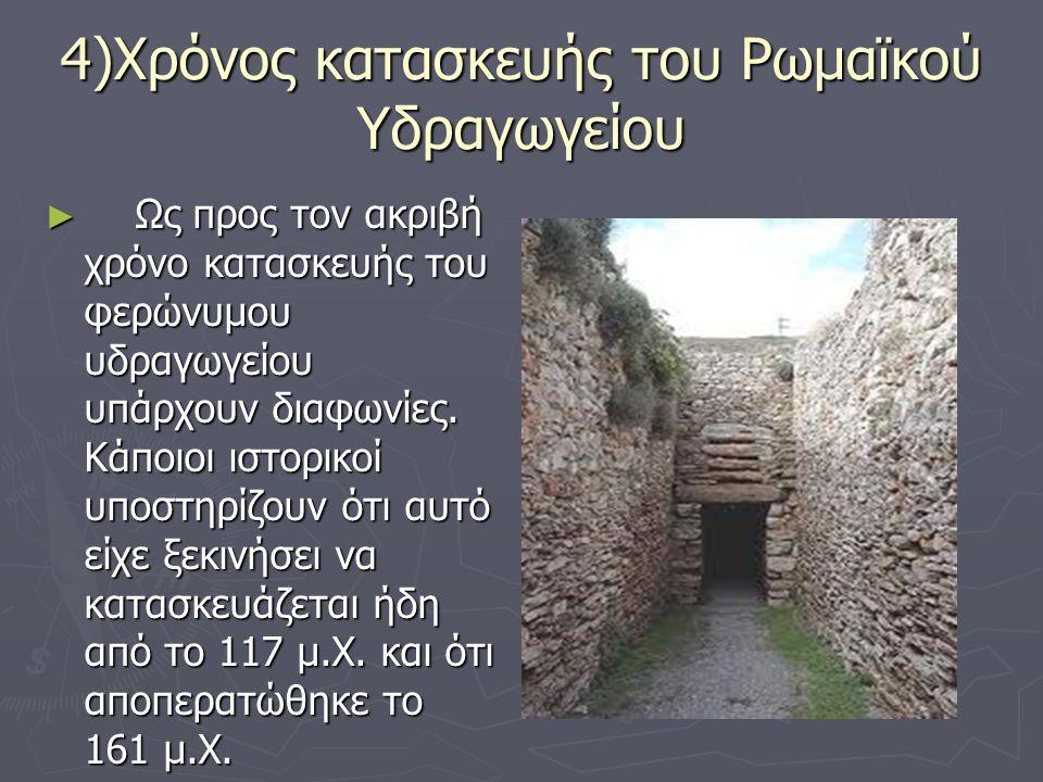 4)Χρόνος κατασκευής του Ρωμαϊκού Υδραγωγείου ► Ως προς τον ακριβή χρόνο κατασκευής του φερώνυμου υδραγωγείου υπάρχουν διαφωνίες. Κάποιοι ιστορικοί υπο