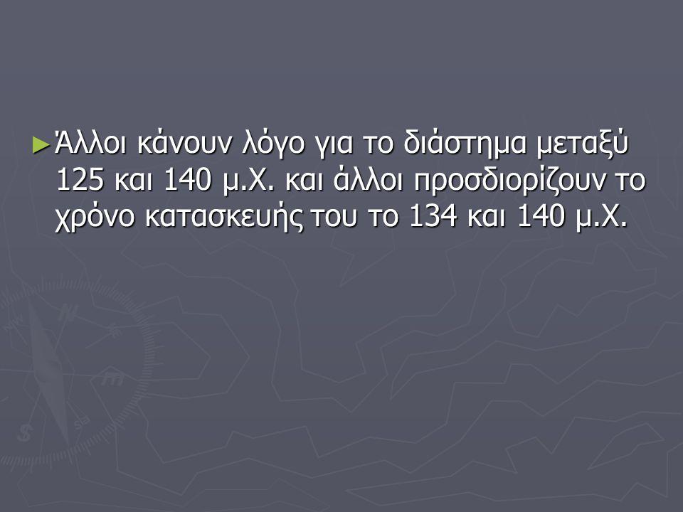 ► Άλλοι κάνουν λόγο για το διάστημα μεταξύ 125 και 140 μ.Χ. και άλλοι προσδιορίζουν το χρόνο κατασκευής του το 134 και 140 μ.Χ.