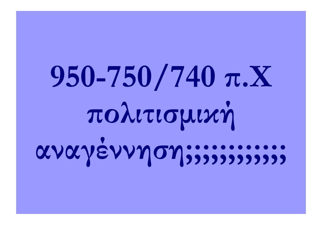 950-750/740 π.Χ πολιτισμική αναγέννηση;;;;;;;;;;;;