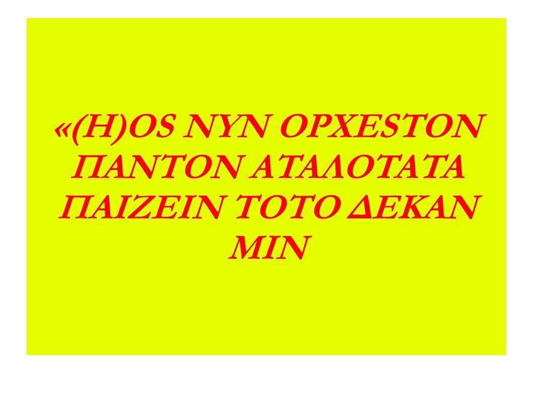 «(H)OS NYN OΡΧESTON ΠΑΝΤΟΝ ATAΛOTATA ΠAIZEIN ΤΟΤΟ ΔΕΚΑΝ ΜΙΝ