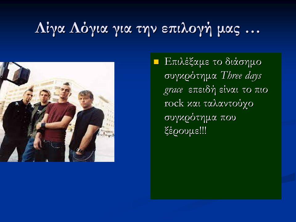 Λίγα Λόγια για την επιλογή μας … Επιλέξαμε το διάσημο συγκρότημα Three days grace επειδή είναι το πιο rock και ταλαντούχο συγκρότημα που ξέρουμε!!!