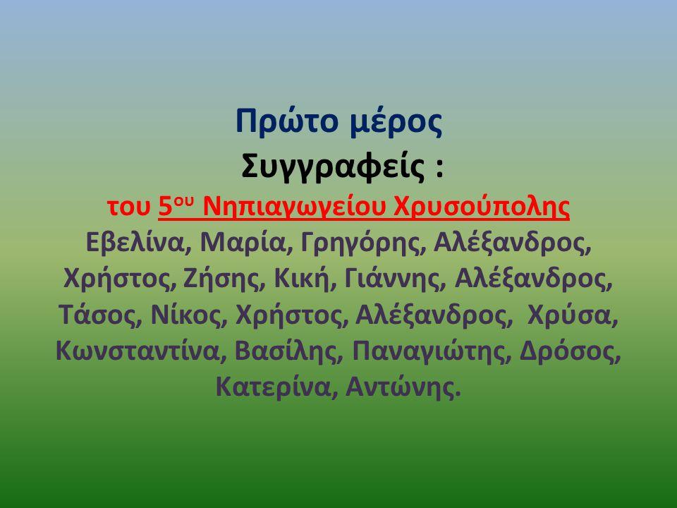 Πρώτο μέρος Συγγραφείς : του 5 ου Νηπιαγωγείου Χρυσούπολης Εβελίνα, Μαρία, Γρηγόρης, Αλέξανδρος, Χρήστος, Ζήσης, Κική, Γιάννης, Αλέξανδρος, Τάσος, Νίκ