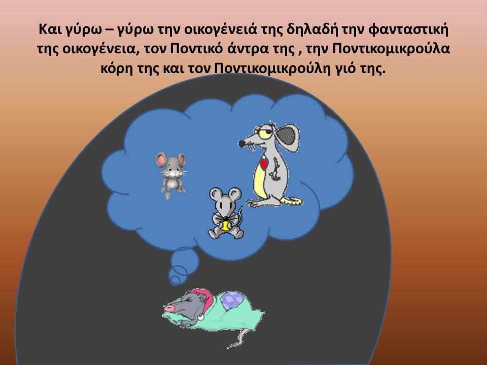 Και γύρω – γύρω την οικογένειά της δηλαδή την φανταστική της οικογένεια, τον Ποντικό άντρα της, την Ποντικομικρούλα κόρη της και τον Ποντικομικρούλη γ