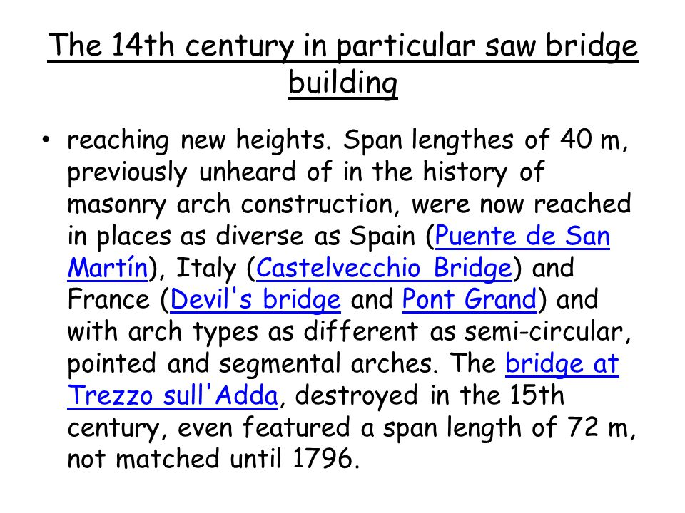 The 14th century in particular saw bridge building reaching new heights. Span lengthes of 40 m, previously unheard of in the history of masonry arch c