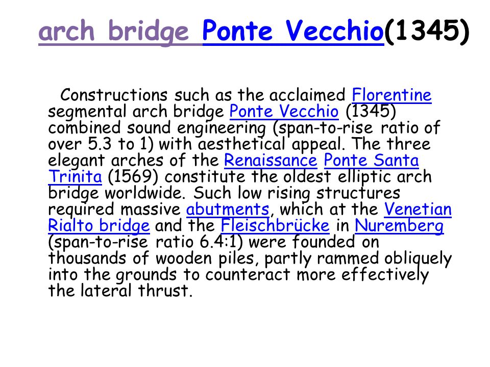 arch bridge Ponte Vecchio(1345)Ponte Vecchio Constructions such as the acclaimed Florentine segmental arch bridge Ponte Vecchio (1345) combined sound engineering (span-to-rise ratio of over 5.3 to 1) with aesthetical appeal.