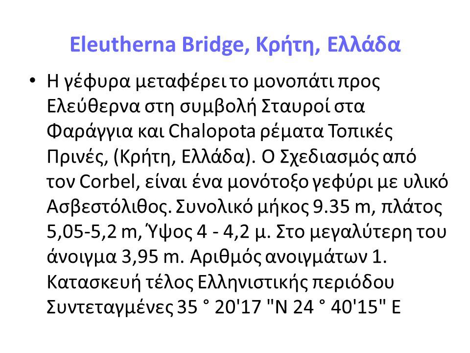 Eleutherna Bridge Carries Footpath to Eleutherna Crosses Confluence of Pharangitis and Chalopota streams Locale Prines, Crete, Greece Design Corbel arch bridge Material Limestone Total length 9.35 m Width 5.05−5.2 m Height 4−4.2 m Longest span 3.95 m Number of spans 1 Construction end Hellenistic period Coordinates 35°20′17″N 24°40′15″EEleuthernaPrinesCreteGreece Corbel arch bridgeLimestoneHellenistic period Coordinates35°20′17″N 24°40′15″E